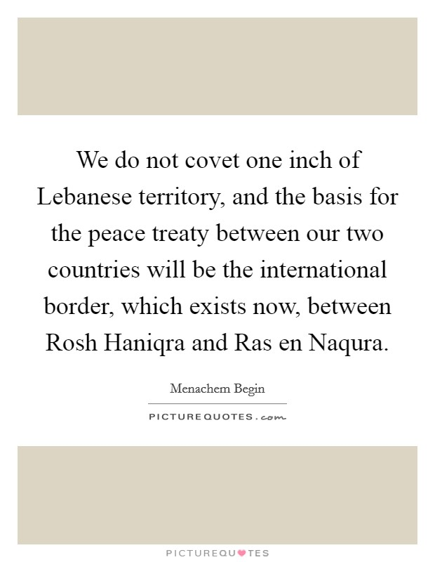 We do not covet one inch of Lebanese territory, and the basis for the peace treaty between our two countries will be the international border, which exists now, between Rosh Haniqra and Ras en Naqura Picture Quote #1