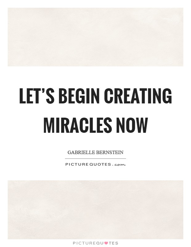 Let's begin creating miracles now Picture Quote #1