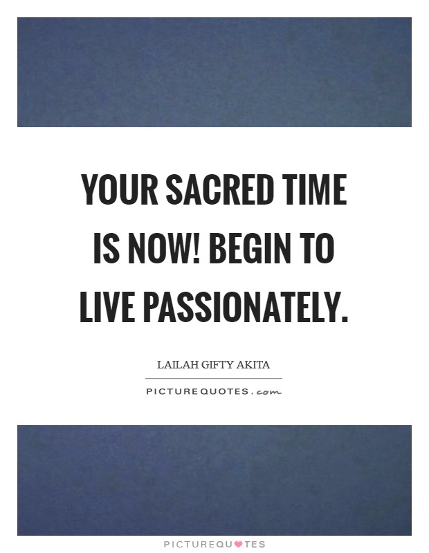 Your sacred time is now! Begin to live passionately Picture Quote #1