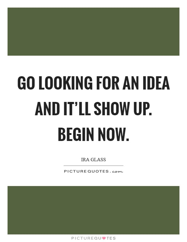 Go looking for an idea and it'll show up. Begin now Picture Quote #1