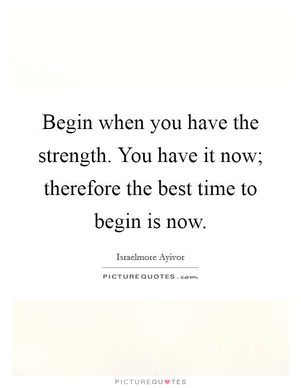 Begin when you have the strength. You have it now; therefore the best time to begin is now Picture Quote #1