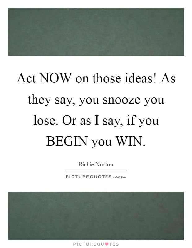 Act NOW on those ideas! As they say, you snooze you lose. Or as I say, if you BEGIN you WIN Picture Quote #1
