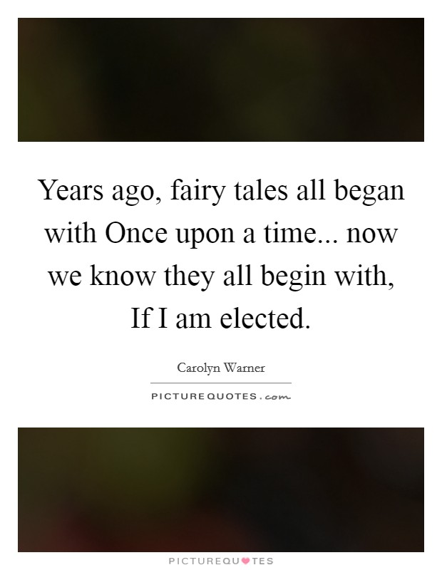Years ago, fairy tales all began with Once upon a time... now we know they all begin with, If I am elected Picture Quote #1