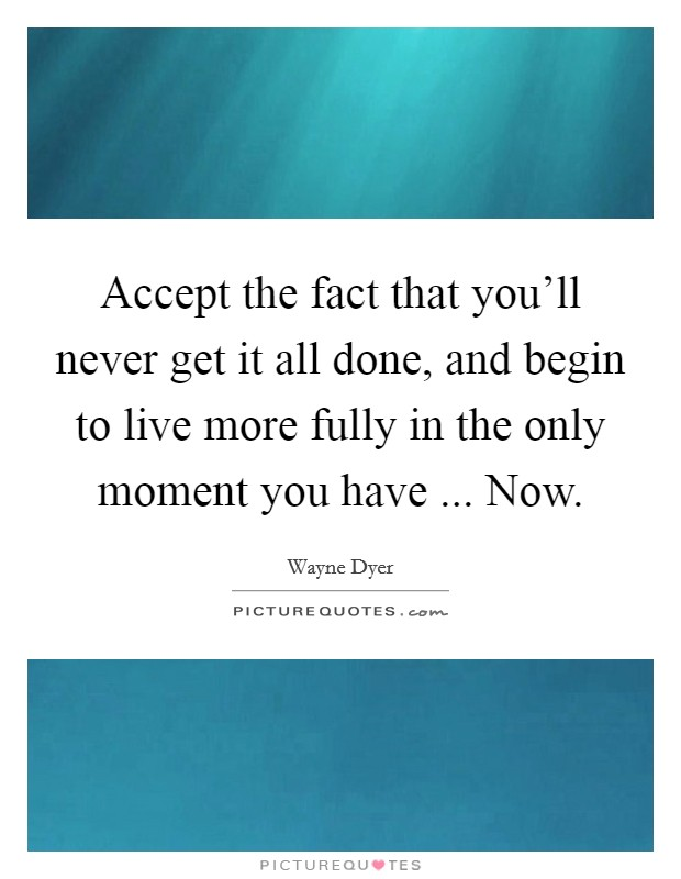 Accept the fact that you'll never get it all done, and begin to live more fully in the only moment you have ... Now Picture Quote #1