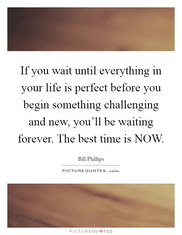 If you wait until everything in your life is perfect before you begin something challenging and new, you'll be waiting forever. The best time is NOW Picture Quote #1