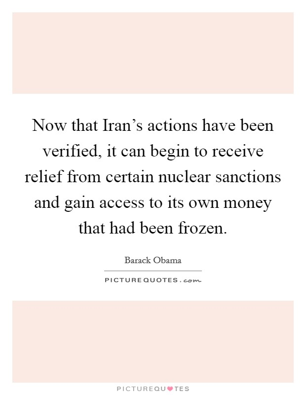 Now that Iran's actions have been verified, it can begin to receive relief from certain nuclear sanctions and gain access to its own money that had been frozen Picture Quote #1