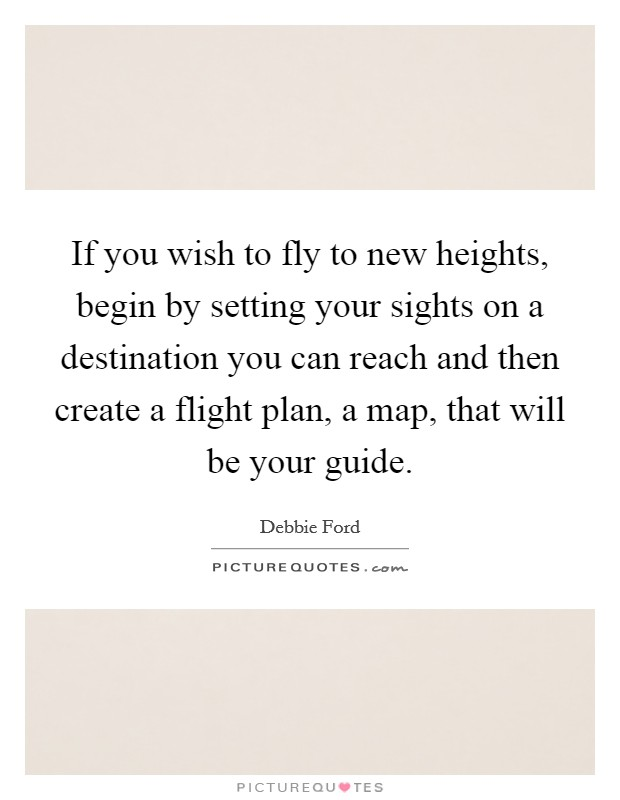 If you wish to fly to new heights, begin by setting your sights on a destination you can reach and then create a flight plan, a map, that will be your guide Picture Quote #1