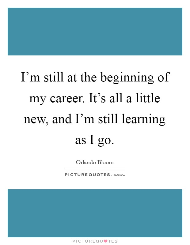 I'm still at the beginning of my career. It's all a little new, and I'm still learning as I go Picture Quote #1