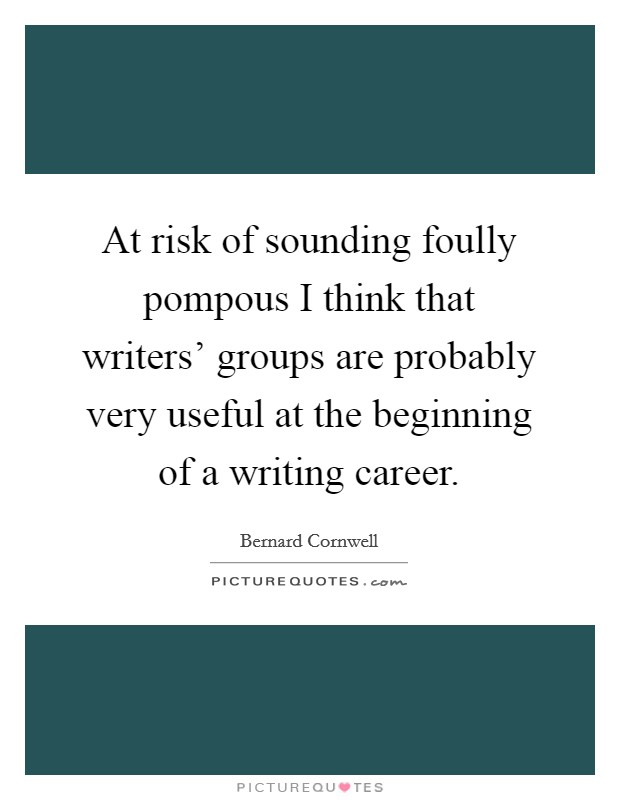 At risk of sounding foully pompous I think that writers' groups are probably very useful at the beginning of a writing career Picture Quote #1
