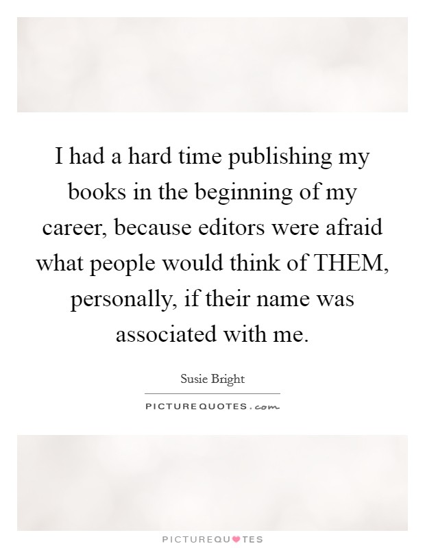 I had a hard time publishing my books in the beginning of my career, because editors were afraid what people would think of THEM, personally, if their name was associated with me Picture Quote #1