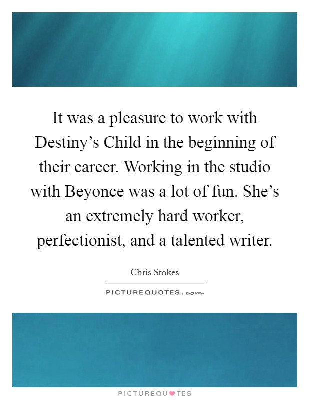It was a pleasure to work with Destiny's Child in the beginning of their career. Working in the studio with Beyonce was a lot of fun. She's an extremely hard worker, perfectionist, and a talented writer Picture Quote #1