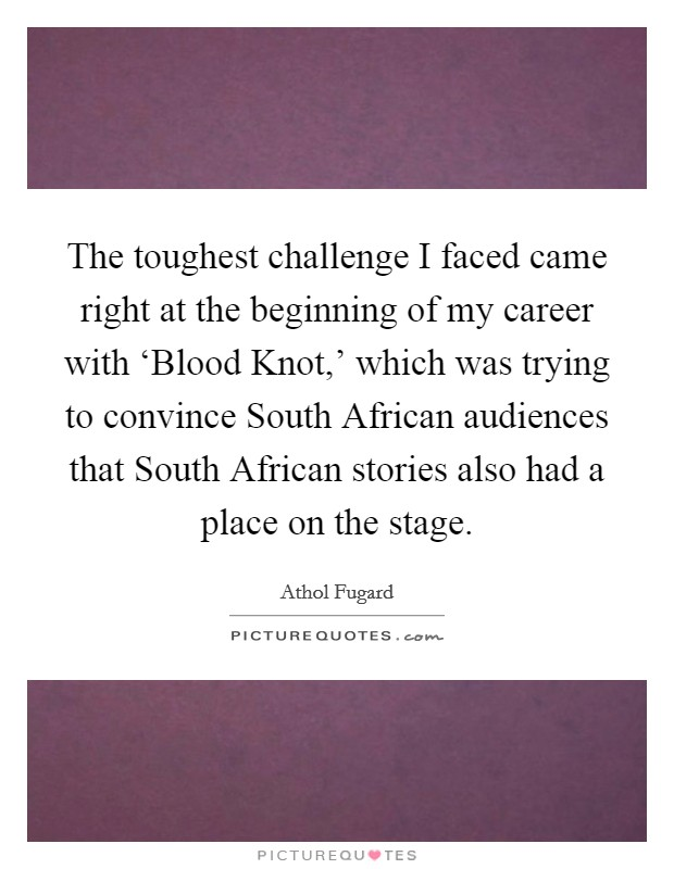 The toughest challenge I faced came right at the beginning of my career with 'Blood Knot,' which was trying to convince South African audiences that South African stories also had a place on the stage Picture Quote #1
