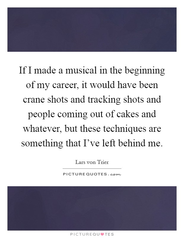 If I made a musical in the beginning of my career, it would have been crane shots and tracking shots and people coming out of cakes and whatever, but these techniques are something that I've left behind me Picture Quote #1