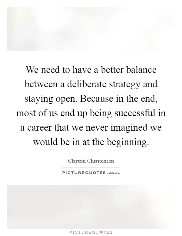 We need to have a better balance between a deliberate strategy and staying open. Because in the end, most of us end up being successful in a career that we never imagined we would be in at the beginning Picture Quote #1