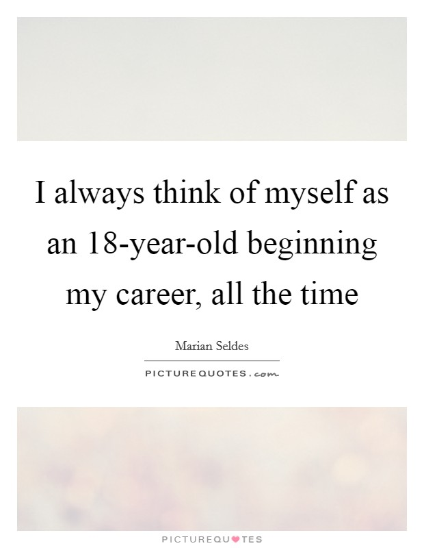 I always think of myself as an 18-year-old beginning my career, all the time Picture Quote #1