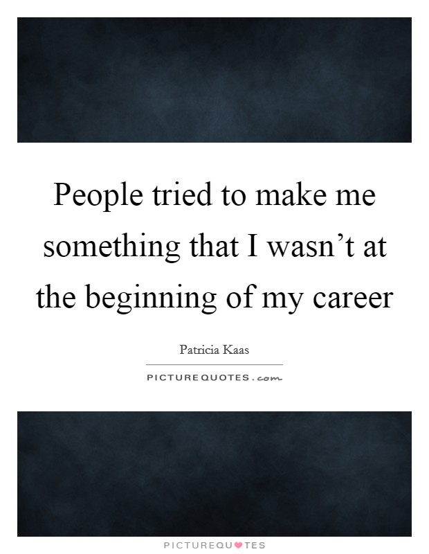 People tried to make me something that I wasn't at the beginning of my career Picture Quote #1