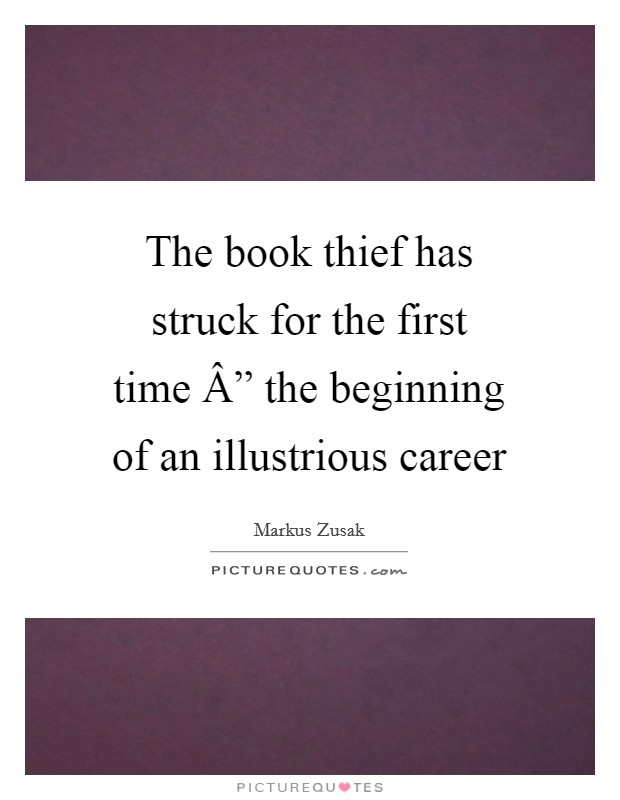 "The book thief has struck for the first time "" the beginning of an illustrious career Picture Quote #1"