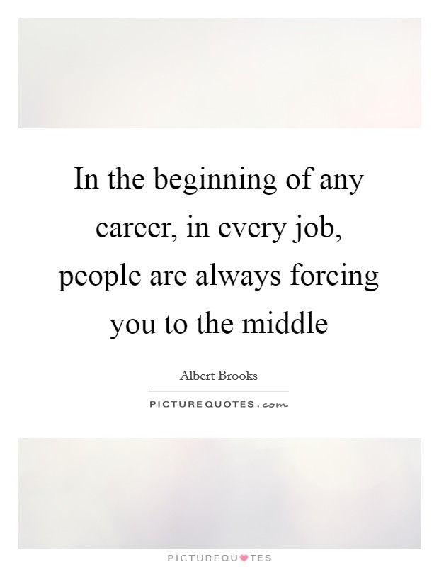 In the beginning of any career, in every job, people are always forcing you to the middle Picture Quote #1