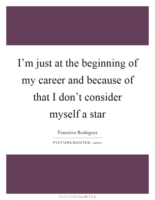 I'm just at the beginning of my career and because of that I don't consider myself a star Picture Quote #1