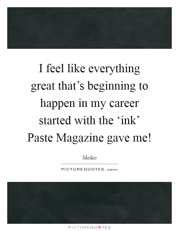 I feel like everything great that's beginning to happen in my career started with the 'ink' Paste Magazine gave me! Picture Quote #1