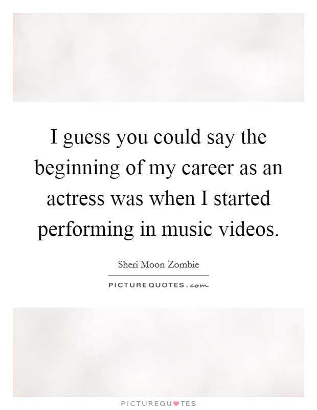I guess you could say the beginning of my career as an actress was when I started performing in music videos Picture Quote #1