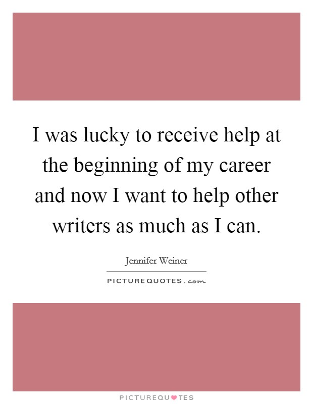 I was lucky to receive help at the beginning of my career and now I want to help other writers as much as I can Picture Quote #1