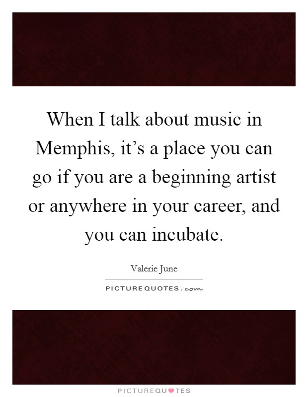 When I talk about music in Memphis, it's a place you can go if you are a beginning artist or anywhere in your career, and you can incubate Picture Quote #1