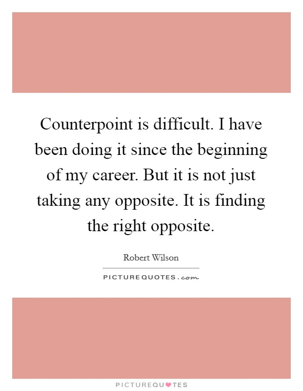Counterpoint is difficult. I have been doing it since the beginning of my career. But it is not just taking any opposite. It is finding the right opposite Picture Quote #1