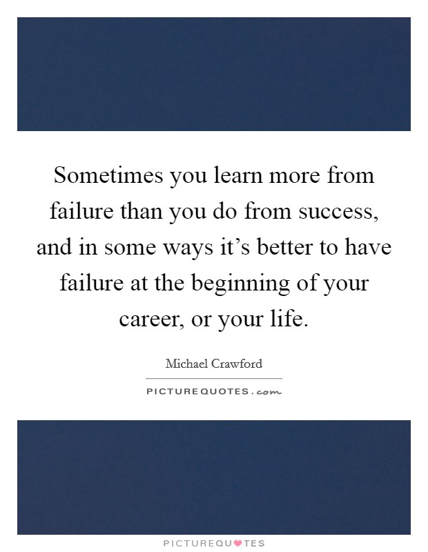 Sometimes you learn more from failure than you do from success, and in some ways it's better to have failure at the beginning of your career, or your life Picture Quote #1