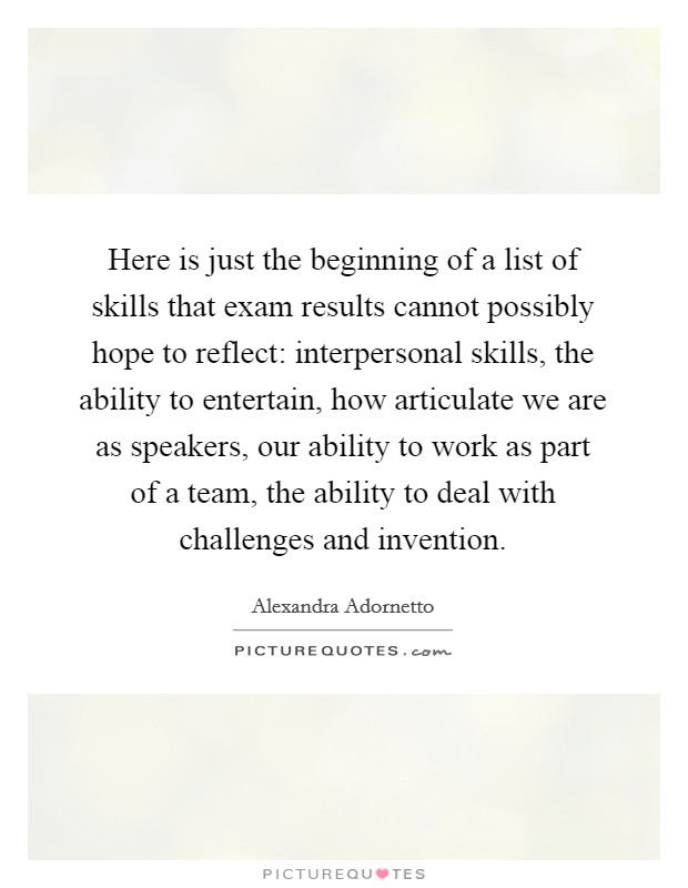 Here is just the beginning of a list of skills that exam results cannot possibly hope to reflect: interpersonal skills, the ability to entertain, how articulate we are as speakers, our ability to work as part of a team, the ability to deal with challenges and invention Picture Quote #1