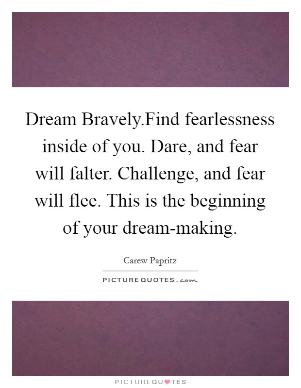 Dream Bravely.Find fearlessness inside of you. Dare, and fear will falter. Challenge, and fear will flee. This is the beginning of your dream-making Picture Quote #1