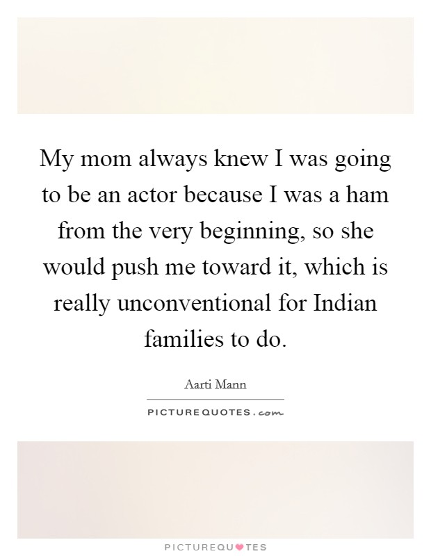 My mom always knew I was going to be an actor because I was a ham from the very beginning, so she would push me toward it, which is really unconventional for Indian families to do Picture Quote #1