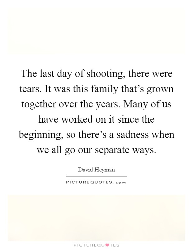 The last day of shooting, there were tears. It was this family that's grown together over the years. Many of us have worked on it since the beginning, so there's a sadness when we all go our separate ways Picture Quote #1