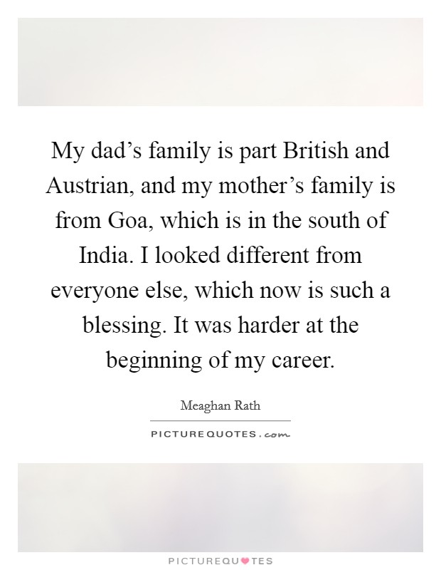 My dad's family is part British and Austrian, and my mother's family is from Goa, which is in the south of India. I looked different from everyone else, which now is such a blessing. It was harder at the beginning of my career Picture Quote #1