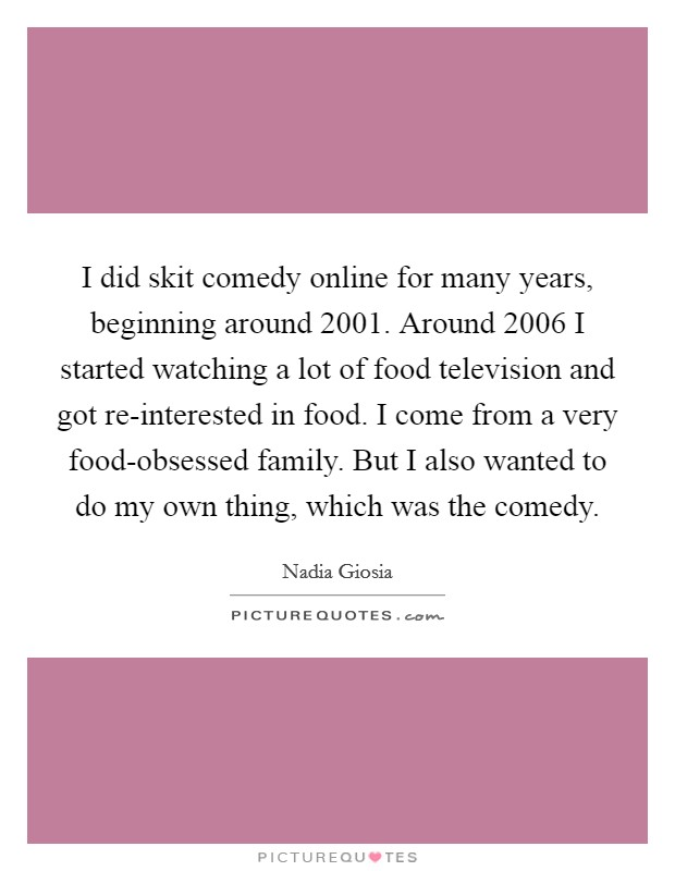 I did skit comedy online for many years, beginning around 2001. Around 2006 I started watching a lot of food television and got re-interested in food. I come from a very food-obsessed family. But I also wanted to do my own thing, which was the comedy Picture Quote #1