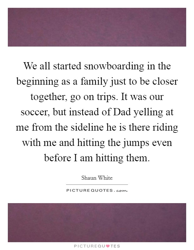 We all started snowboarding in the beginning as a family just to be closer together, go on trips. It was our soccer, but instead of Dad yelling at me from the sideline he is there riding with me and hitting the jumps even before I am hitting them Picture Quote #1