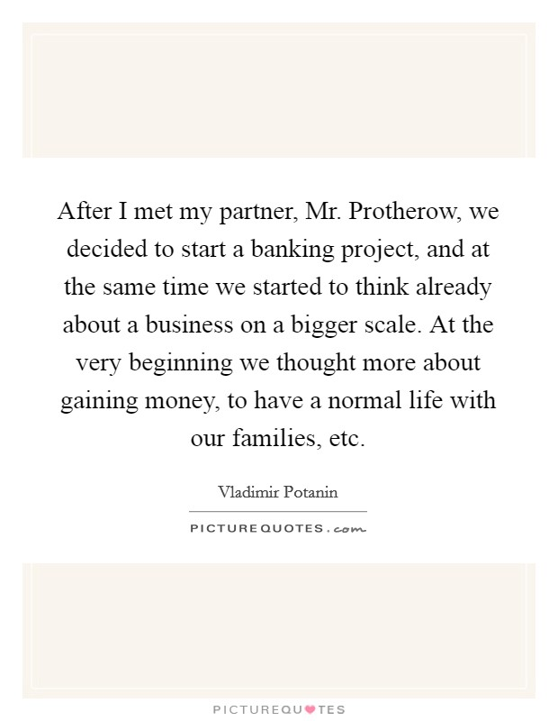 After I met my partner, Mr. Protherow, we decided to start a banking project, and at the same time we started to think already about a business on a bigger scale. At the very beginning we thought more about gaining money, to have a normal life with our families, etc Picture Quote #1