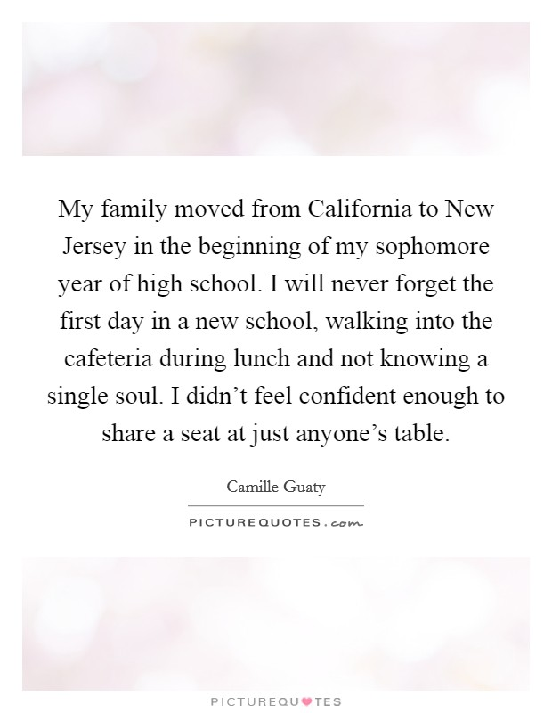 My family moved from California to New Jersey in the beginning of my sophomore year of high school. I will never forget the first day in a new school, walking into the cafeteria during lunch and not knowing a single soul. I didn't feel confident enough to share a seat at just anyone's table Picture Quote #1