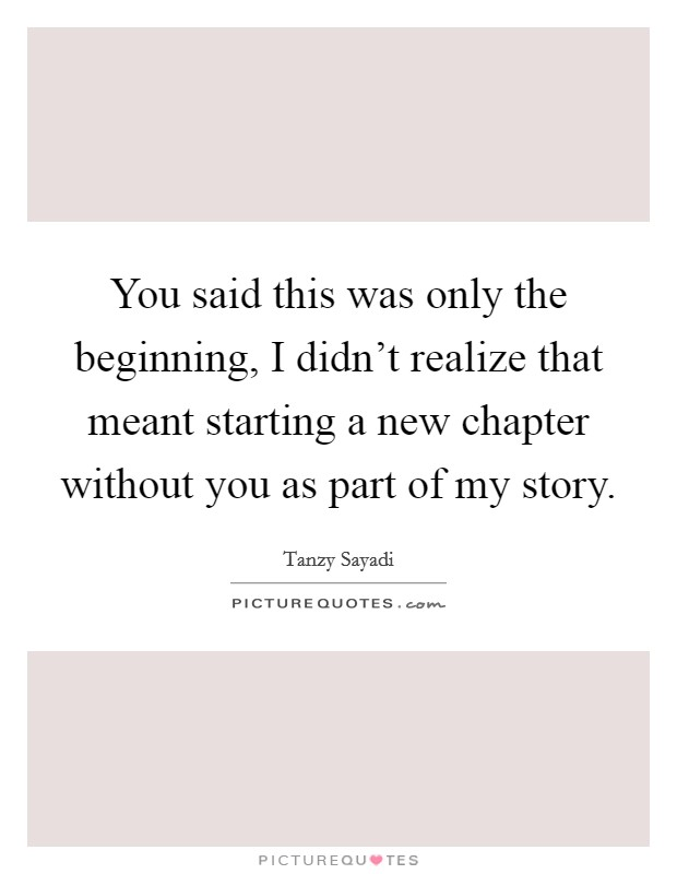 You said this was only the beginning, I didn't realize that meant starting a new chapter without you as part of my story Picture Quote #1