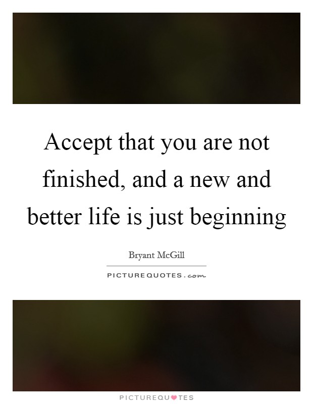 Accept that you are not finished, and a new and better life is just beginning Picture Quote #1