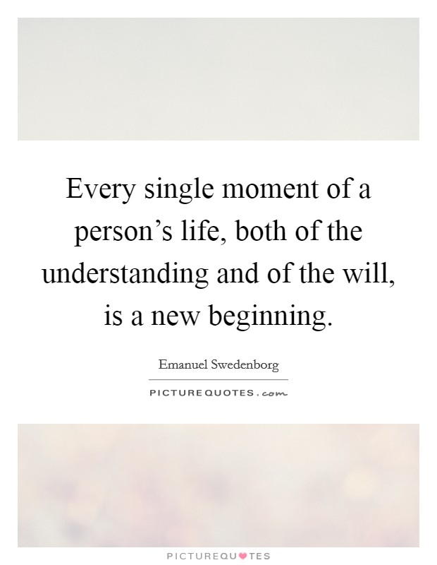 Every single moment of a person's life, both of the understanding and of the will, is a new beginning. Picture Quote #1