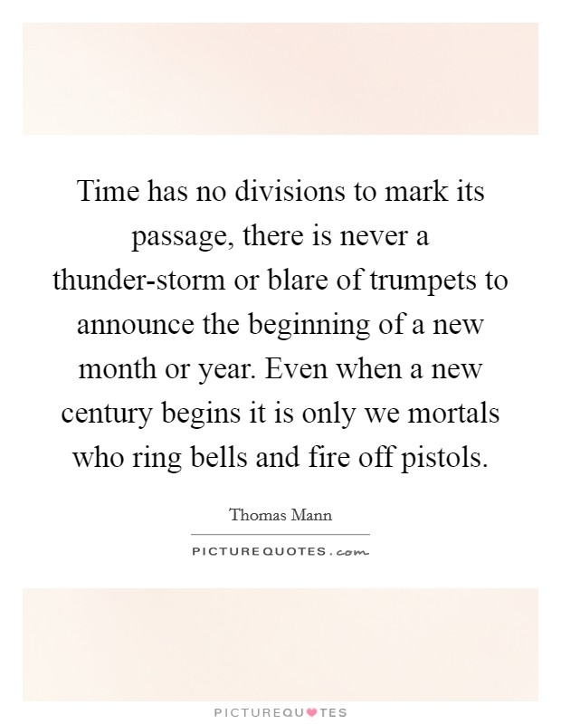 Time has no divisions to mark its passage, there is never a thunder-storm or blare of trumpets to announce the beginning of a new month or year. Even when a new century begins it is only we mortals who ring bells and fire off pistols Picture Quote #1