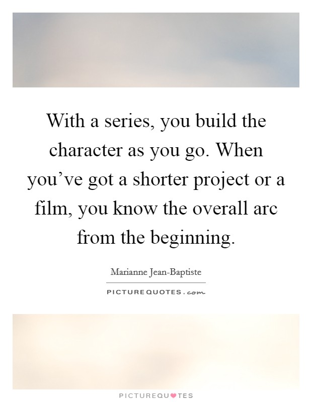 With a series, you build the character as you go. When you've got a shorter project or a film, you know the overall arc from the beginning Picture Quote #1