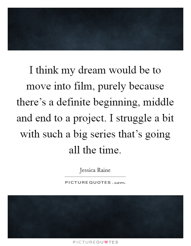 I think my dream would be to move into film, purely because there's a definite beginning, middle and end to a project. I struggle a bit with such a big series that's going all the time Picture Quote #1