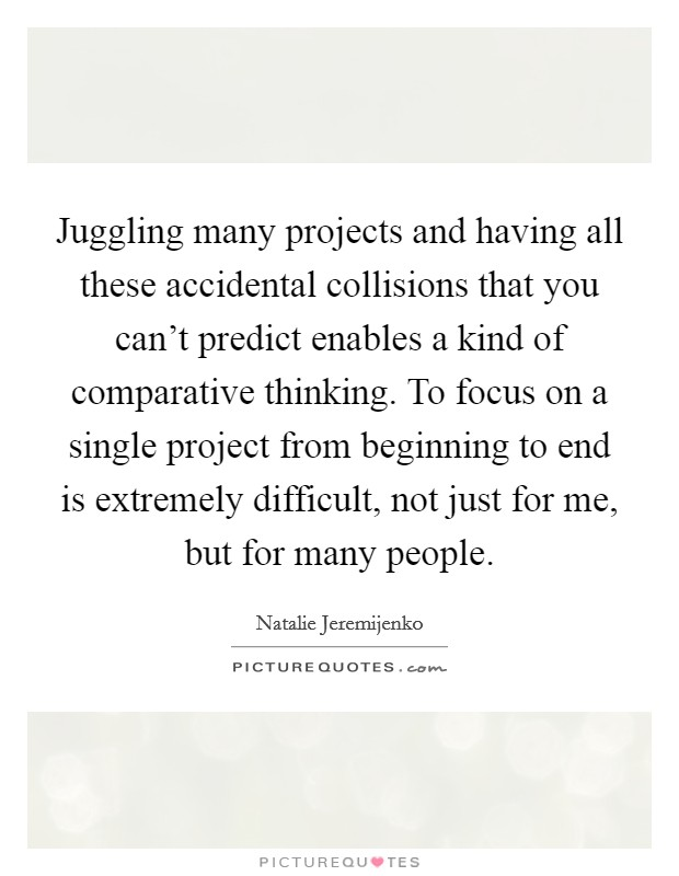Juggling many projects and having all these accidental collisions that you can't predict enables a kind of comparative thinking. To focus on a single project from beginning to end is extremely difficult, not just for me, but for many people Picture Quote #1