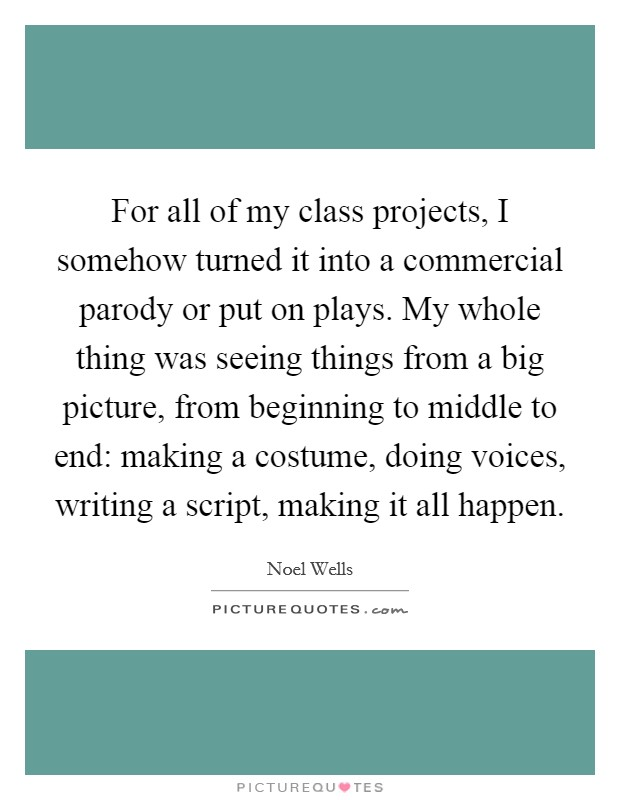 For all of my class projects, I somehow turned it into a commercial parody or put on plays. My whole thing was seeing things from a big picture, from beginning to middle to end: making a costume, doing voices, writing a script, making it all happen Picture Quote #1