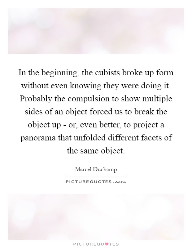 In the beginning, the cubists broke up form without even knowing they were doing it. Probably the compulsion to show multiple sides of an object forced us to break the object up - or, even better, to project a panorama that unfolded different facets of the same object Picture Quote #1