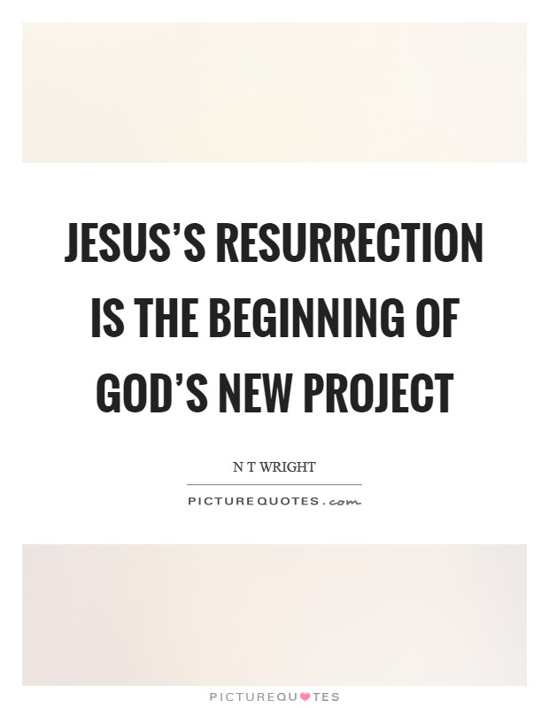 Jesus's resurrection is the beginning of God's new project Picture Quote #1