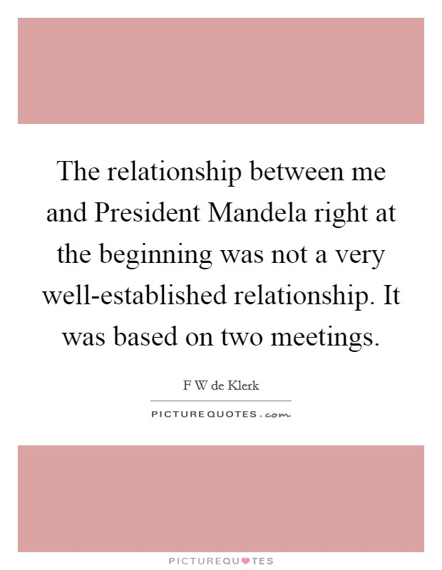 The relationship between me and President Mandela right at the beginning was not a very well-established relationship. It was based on two meetings Picture Quote #1