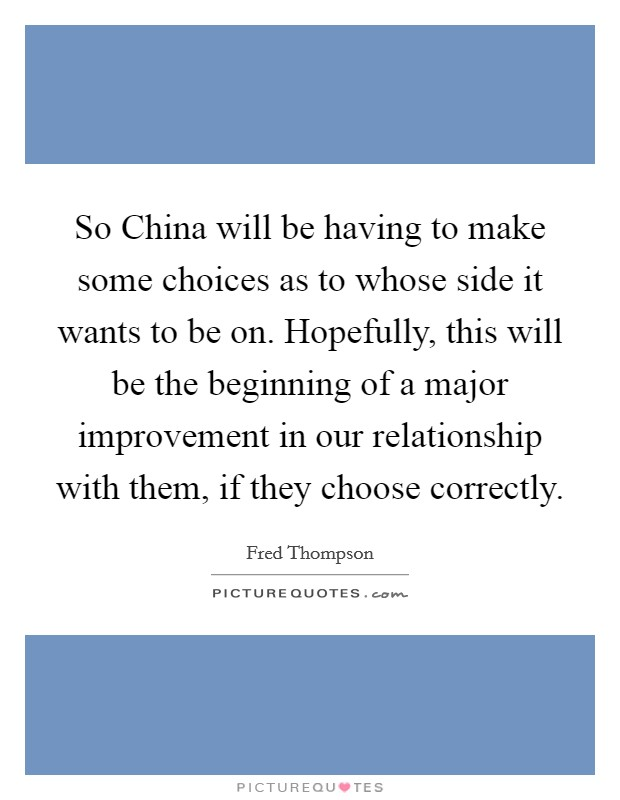So China will be having to make some choices as to whose side it wants to be on. Hopefully, this will be the beginning of a major improvement in our relationship with them, if they choose correctly Picture Quote #1